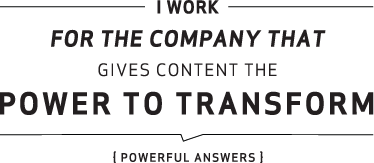 I work for the company that gives content the power to transform – {Powerful Answers}