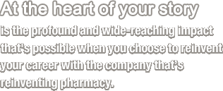 At the heart of your story is the profound and wide-reaching impact that's possible when you choose to reinvent your career with the company that's reinventing pharmacy.